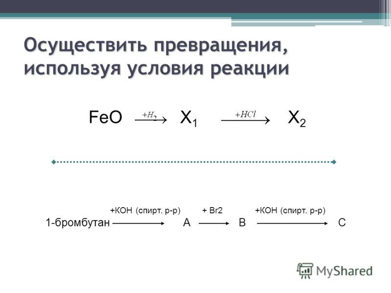 Осуществить превращения, используя условия реакции FeOX1X1 X2X2 +КОН (спирт. р-р) + Br2 +КОН (спирт. р-р) 1-бромбутан А В С