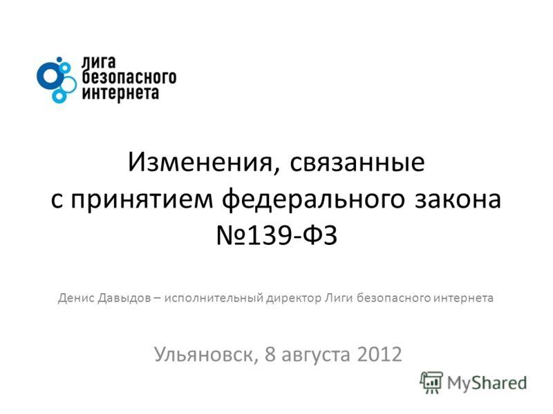 Изменения, связанные с принятием федерального закона 139-ФЗ Денис Давыдов – исполнительный директор Лиги безопасного интернета Ульяновск, 8 августа 2012