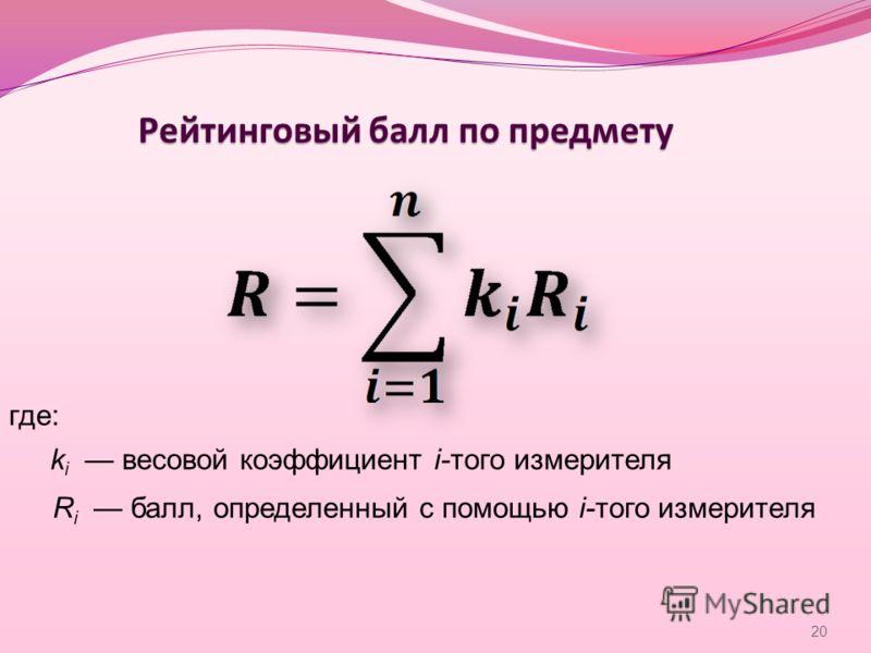 Рейтинговый балл по предмету где: k i весовой коэффициент i-того измерителя R i балл, определенный с помощью i-того измерителя 20