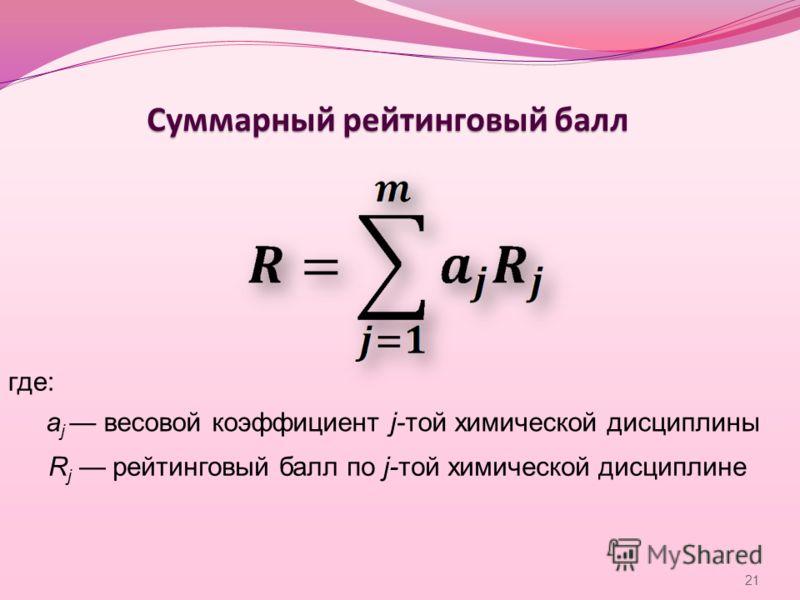 Суммарный рейтинговый балл где: a j весовой коэффициент j-той химической дисциплины R j рейтинговый балл по j-той химической дисциплине 21