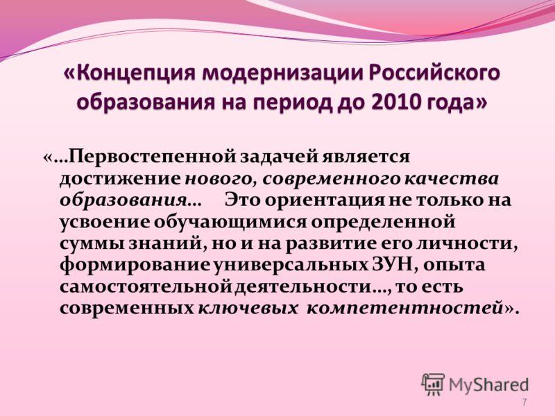 «Концепция модернизации Российского образования на период до 2010 года» «…Первостепенной задачей является достижение нового, современного качества образования… Это ориентация не только на усвоение обучающимися определенной суммы знаний, но и на разви