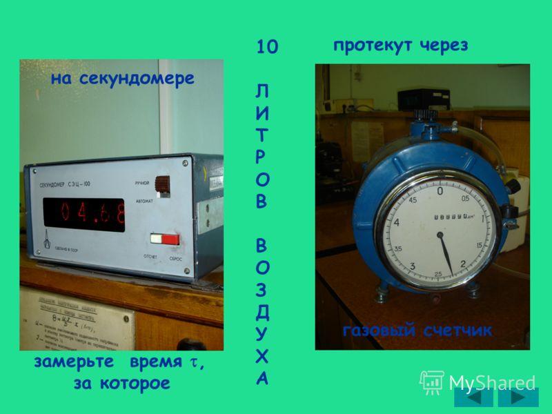 замерьте время, за которое 10 Л И Т Р О В О З Д У Х А протекут через газовый счетчик на секундомере