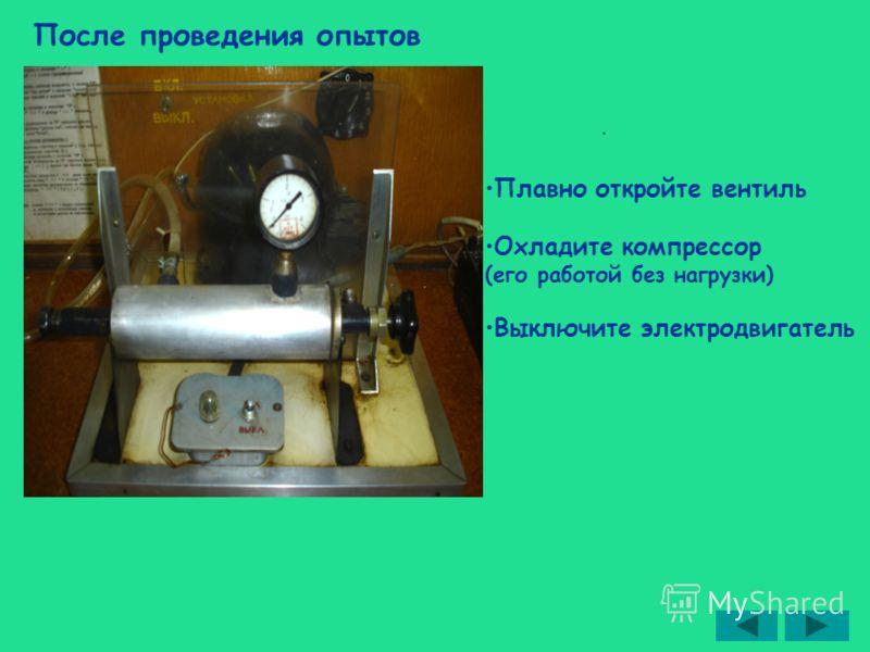 После проведения опытов Плавно откройте вентиль Охладите компрессор (его работой без нагрузки) Выключите электродвигатель