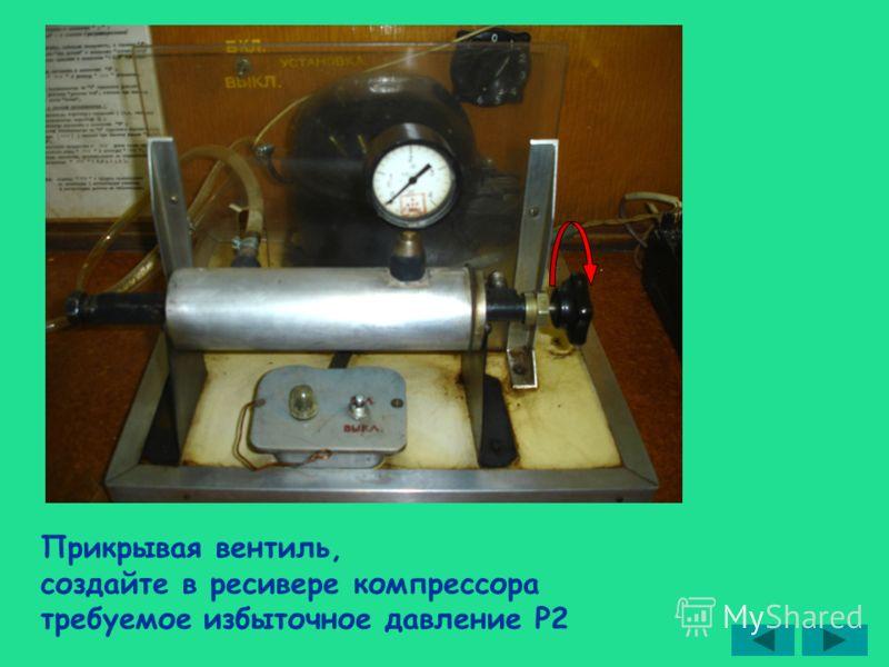 Прикрывая вентиль, создайте в ресивере компрессора требуемое избыточное давление Р2