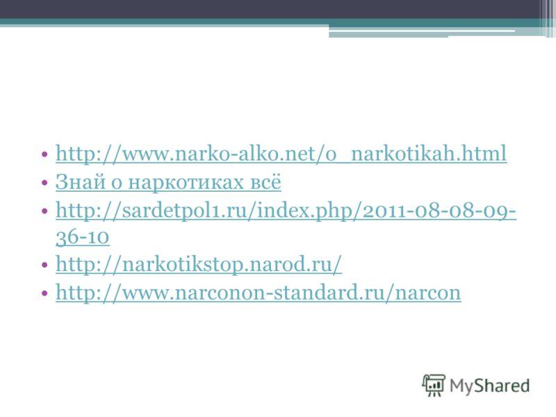 http://www.narko-alko.net/o_narkotikah.html Знай о наркотиках всё http://sardetpol1.ru/index.php/2011-08-08-09- 36-10http://sardetpol1.ru/index.php/2011-08-08-09- 36-10 http://narkotikstop.narod.ru/ http://www.narconon-standard.ru/narcon
