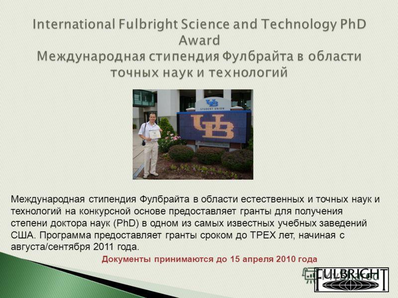 Международная стипендия Фулбрайта в области естественных и точных наук и технологий на конкурсной основе предоставляет гранты для получения степени доктора наук (PhD) в одном из самых известных учебных заведений США. Программа предоставляет гранты ср
