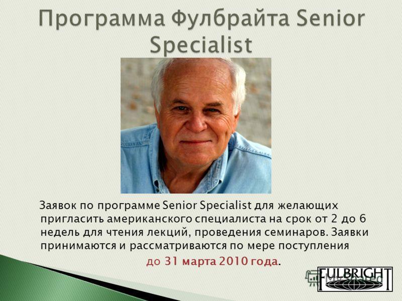 Заявок по программе Senior Specialist для желающих пригласить американского специалиста на срок от 2 до 6 недель для чтения лекций, проведения семинаров. Заявки принимаются и рассматриваются по мере поступления до 31 марта 2010 года.