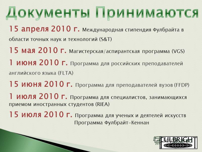 15 апреля 2010 г. Международная стипендия Фулбрайта в области точных наук и технологий (S&T) 15 мая 2010 г. Магистерская/аспирантская программа (VGS) 1 июня 2010 г. Программа для российских преподавателей английского языка (FLTA) 15 июня 2010 г. Прог