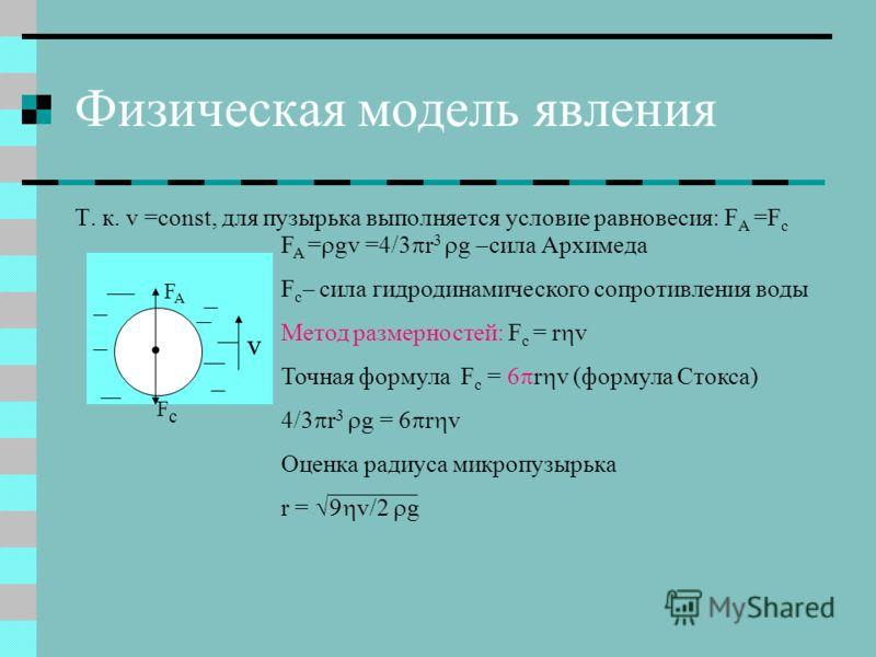 Физическая модель явления Т. к. v =const, для пузырька выполняется условие равновесия: F A =F c FAFA FcFc F A = gv =4/3 r 3 g сила Архимеда F c сила гидродинамического сопротивления воды Метод размерностей: F c = r v Точная формула F c = 6 r v (форму