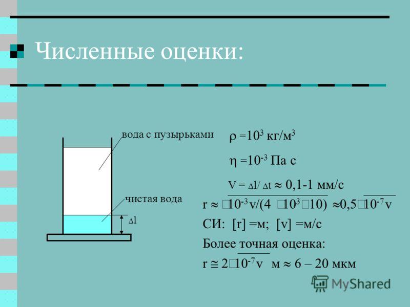 Численные оценки: l вода с пузырьками чистая вода = 10 3 кг/м 3 = 10 -3 Па с V = l/ t 0,1-1 мм/с r 10 -3 v/(4 10 3 10) 0,5 10 -7 v СИ: [r] =м; [v] =м/c Более точная оценка: r 2 10 -7 v м – мкм