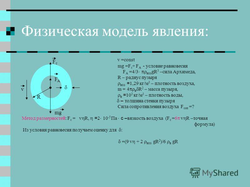 Физическая модель явления: v =const mg =F c + F A - условие равновесия F A =4/3 воз gR 3 –сила Архимеда, R – радиус пузыря воз = 1,29 кг/м 3 – плотность воздуха, m = 4 в R 2 – масса пузыря, в = 10 3 кг/м 3 – плотность воды, – толщина стенки пузыря Си