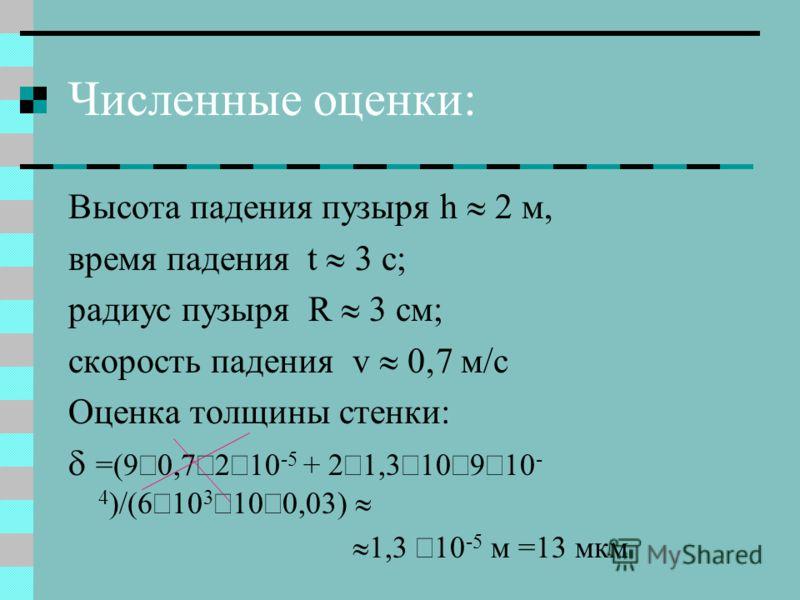Численные оценки: Высота падения пузыря h 2 м, время падения t c; радиус пузыря R 3 см; скорость падения v м/с Оценка толщины стенки: =(9 0,7 2 10 -5 + 2 1,3 10 9 10 - 4 )/(6 10 3 10 0,03) 1,3 10 -5 м =13 мкм