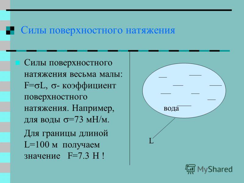 Силы поверхностного натяжения Силы поверхностного натяжения весьма малы: F= L, - коэффициент поверхностного натяжения. Например, для воды =73 мН/м. Для границы длиной L=100 м получаем значение F=7.3 Н ! вода L