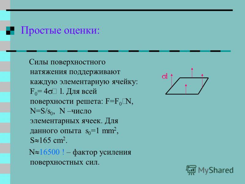 Простые оценки: Силы поверхностного натяжения поддерживают каждую элементарную ячейку: F 0 = 4 l. Для всей поверхности решета: F=F 0 N, N=S/s 0, N –число элементарных ячеек. Для данного опыта s 0 =1 mm 2, S 165 cm 2. N 16500 ! – фактор усиления повер