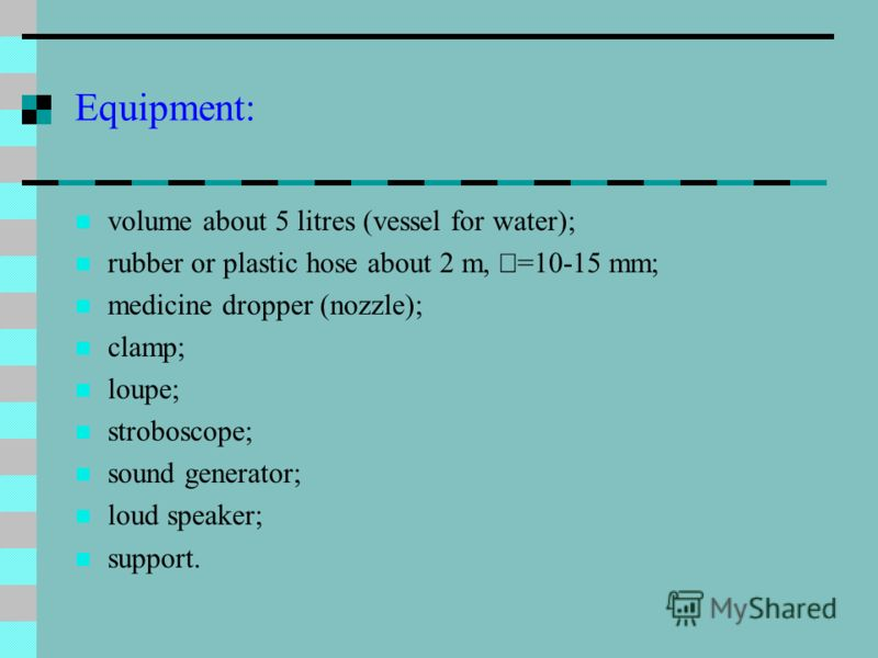 Equipment: volume about 5 litres (vessel for water); rubber or plastic hose about 2 m, =10-15 mm; medicine dropper (nozzle); clamp; loupe; stroboscope; sound generator; loud speaker; support.