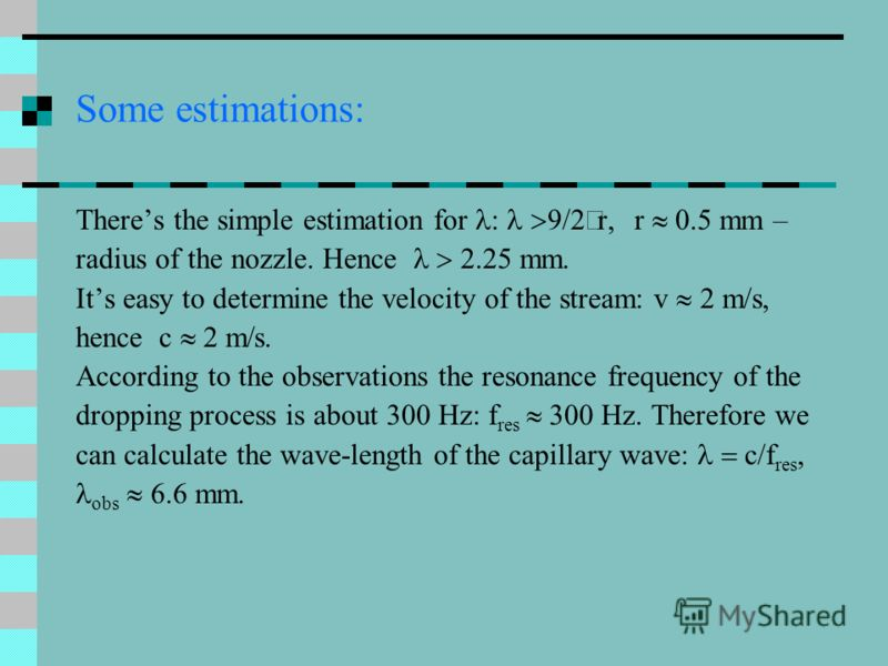 Some estimations: Theres the simple estimation for : 9/2 r, r 0.5 mm – radius of the nozzle. Hence 2.25 mm. Its easy to determine the velocity of the stream: v 2 m/s, hence c m s. According to the observations the resonance frequency of the dropping