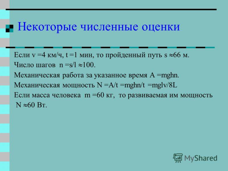 Некоторые численные оценки Если v =4 км/ч, t =1 мин, то пройденный путь s 66 м. Число шагов n =s/l 100. Механическая работа за указанное время A =mghn. Механическая мощность N =A/t =mghn/t =mglv/8L Если масса человека m =60 кг, то развиваемая им мощн