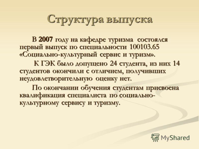 Структура выпуска В 2007 году на кафедре туризма состоялся первый выпуск по специальности 100103.65 «Социально-культурный сервис и туризм». К ГЭК было допущено 24 студента, из них 14 студентов окончили с отличием, получивших неудовлетворительную оцен