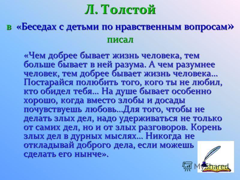 Л. Толстой в «Беседах с детьми по нравственным вопросам » писал «Чем добрее бывает жизнь человека, тем больше бывает в ней разума. А чем разумнее человек, тем добрее бывает жизнь человека… Постарайся полюбить того, кого ты не любил, кто обидел тебя…