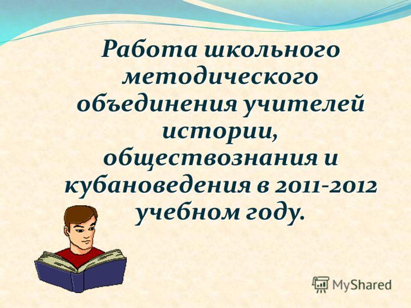 Работа школьного методического объединения учителей истории, обществознания и кубановедения в 2011-2012 учебном году.
