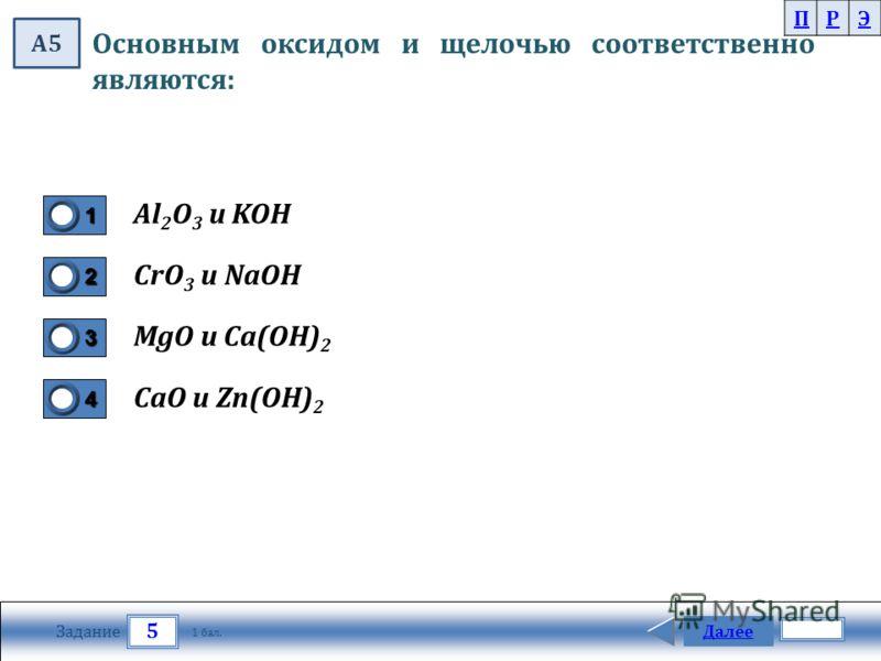 5 Задание Далее 1 бал. 1111 0 2222 0 3333 0 4444 0 Основным оксидом и щелочью соответственно являются: Al 2 O 3 и KOH CrO 3 и NaOH MgO и Сa(OH) 2 CaO и Zn(OH) 2 ПРЭ А5