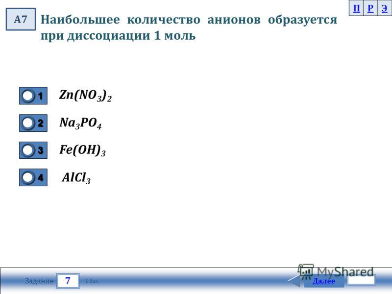 7 Задание Далее 1 бал. 1111 0 2222 0 3333 0 4444 0 Наибольшее количество анионов образуется при диссоциации 1 моль AlCl 3 Na 3 PO 4 Fe(OH) 3 Zn(NO 3 ) 2 ПРЭ А7