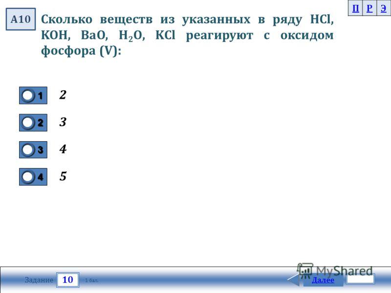 10 Задание Далее 1 бал. 1111 0 2222 0 3333 0 4444 0 Сколько веществ из указанных в ряду HCl, KOH, BaO, H 2 O, KCl реагируют с оксидом фосфора (V): 2 3 4 5 ПРЭ А10