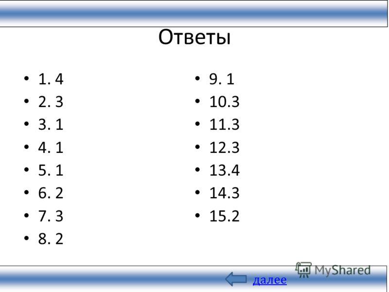 Ответы 1. 4 2. 3 3. 1 4. 1 5. 1 6. 2 7. 3 8. 2 9. 1 10.3 11.3 12.3 13.4 14.3 15.2 далее