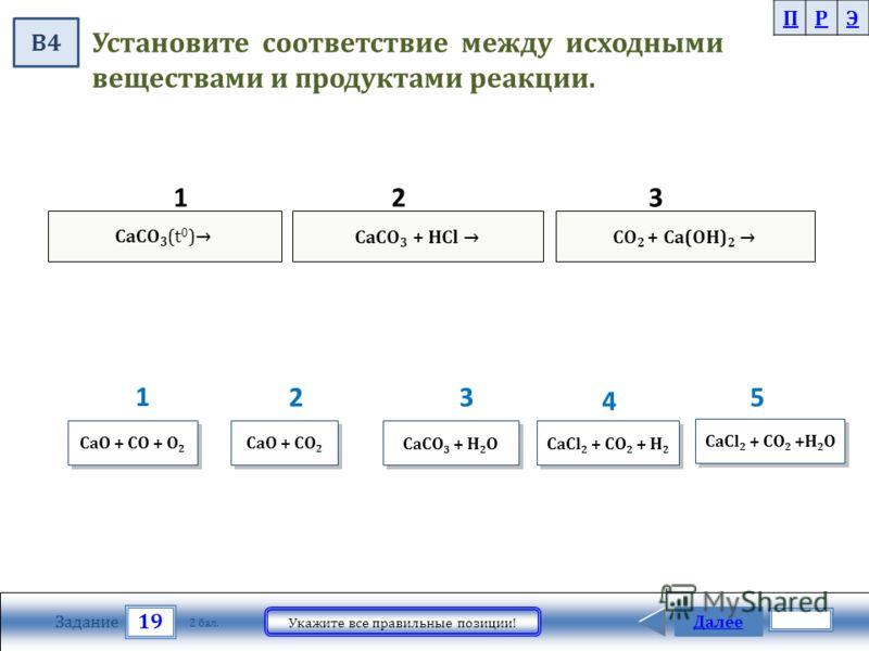 CaCO 3 (t 0 )CaCO 3 + HCl CO 2 + Ca(OH) 2 19 Задание Укажите все правильные позиции! Далее 2 бал. CaCl 2 + CO 2 + H 2 CaCl 2 + CO 2 + H 2 CaO + CO + O 2 CaO + CO + O 2 Установите соответствие между исходными веществами и продуктами реакции. ПРЭ В4 Ca