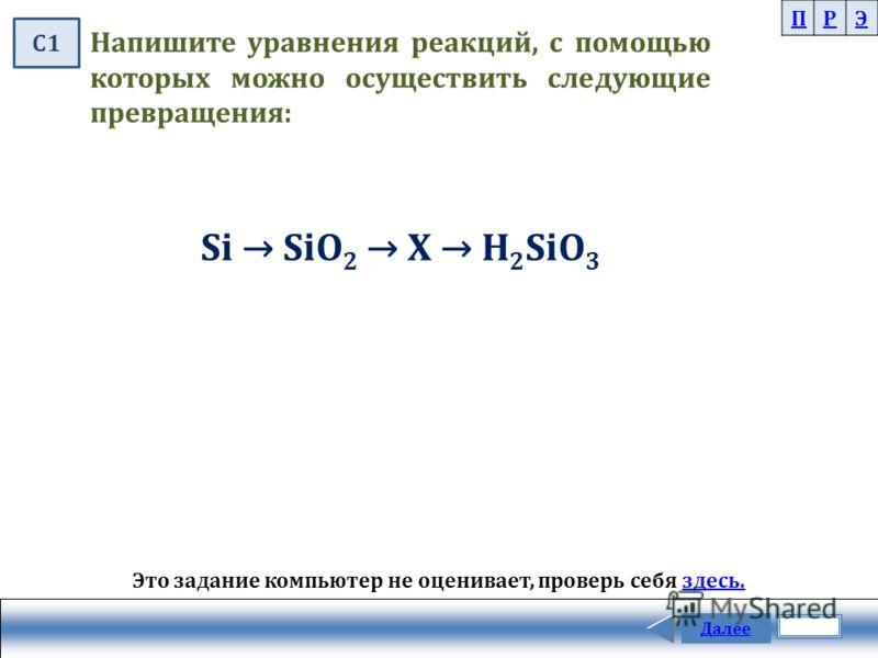 Далее Напишите уравнения реакций, с помощью которых можно осуществить следующие превращения: Si SiO 2 X H 2 SiO 3 ПРЭ Это задание компьютер не оценивает, проверь себя здесь.здесь. С1