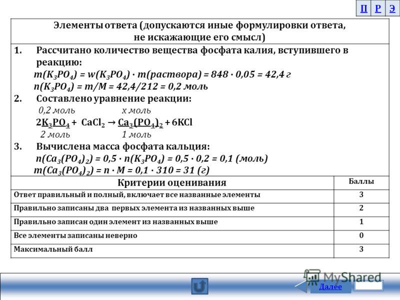 Далее ПРЭ Элементы ответа (допускаются иные формулировки ответа, не искажающие его смысл) 1.Рассчитано количество вещества фосфата калия, вступившего в реакцию: m(K 3 PO 4 ) = w(K 3 PO 4 ) m(раствора) = 848 0,05 = 42,4 г n(K 3 PO 4 ) = m/M = 42,4/212