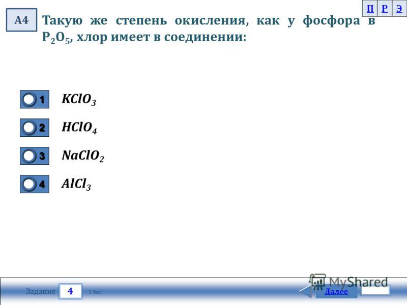 4 Задание Далее 1 бал. 1111 0 2222 0 3333 0 4444 0 Такую же степень окисления, как у фосфора в Р 2 О 5, хлор имеет в соединении: KClO 3 HClO 4 NaClO 2 AlCl 3 ПРЭ А4
