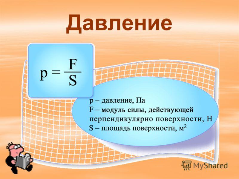 давление сила площадь P=F/S За единицу давления принимается такое давление, которое производит сила в 1 Н, действующая на поверхность площадью 1м 2 перпендикулярно этой поверхности Единица давления – ньютон на квадратный метр, называется Паскалем. 1