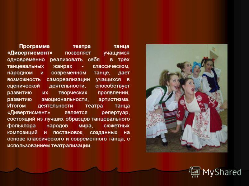 Программа театра танца «Дивертисмент» позволяет учащимся одновременно реализовать себя в трёх танцевальных жанрах - классическом, народном и современном танце, дает возможность самореализации учащихся в сценической деятельности, способствует развитию