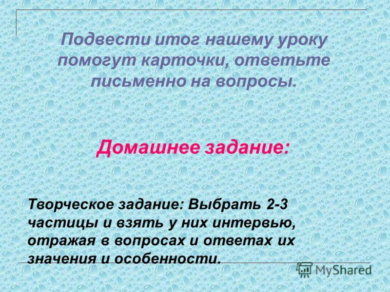 Составьте синквейн (состоит из пяти строк) на тему: Частица. 1-я строка: Слово-тема; 2-я строка: 2 прилагательных; 3-я строка: 3 глагола; 4-я строка: Яркая фраза, цитата, навеянная темой; 5-я строка: Метафора (итоговое слово). Пример: 1. Частица 2. С