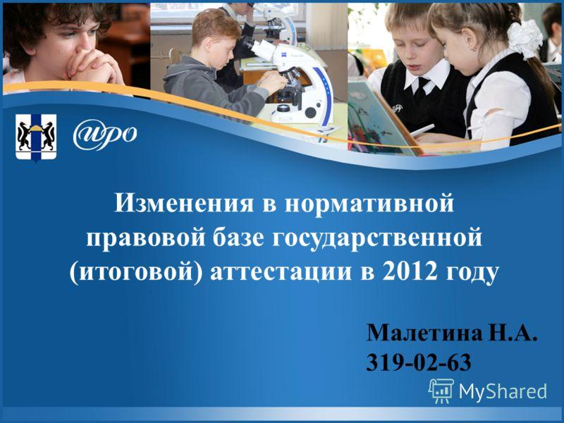 Изменения в нормативной правовой базе государственной (итоговой) аттестации в 2012 году Малетина Н.А. 319-02-63