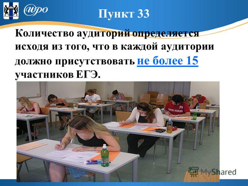 Пункт 33 Количество аудиторий определяется исходя из того, что в каждой аудитории должно присутствовать не более 15 участников ЕГЭ.