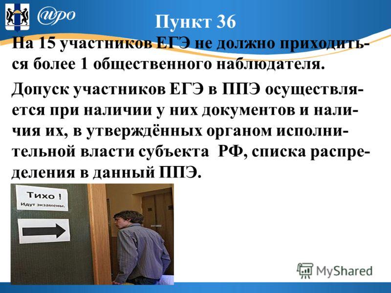 Пункт 36 На 15 участников ЕГЭ не должно приходить- ся более 1 общественного наблюдателя. Допуск участников ЕГЭ в ППЭ осуществля- ется при наличии у них документов и нали- чия их, в утверждённых органом исполни- тельной власти субъекта РФ, списка расп