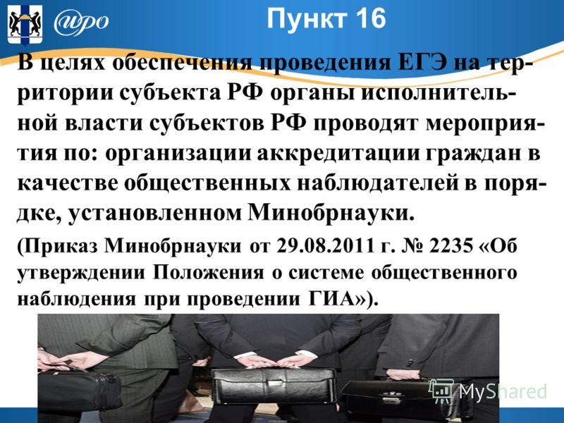 Пункт 16 В целях обеспечения проведения ЕГЭ на тер- ритории субъекта РФ органы исполнитель- ной власти субъектов РФ проводят мероприя- тия по: организации аккредитации граждан в качестве общественных наблюдателей в поря- дке, установленном Минобрнаук