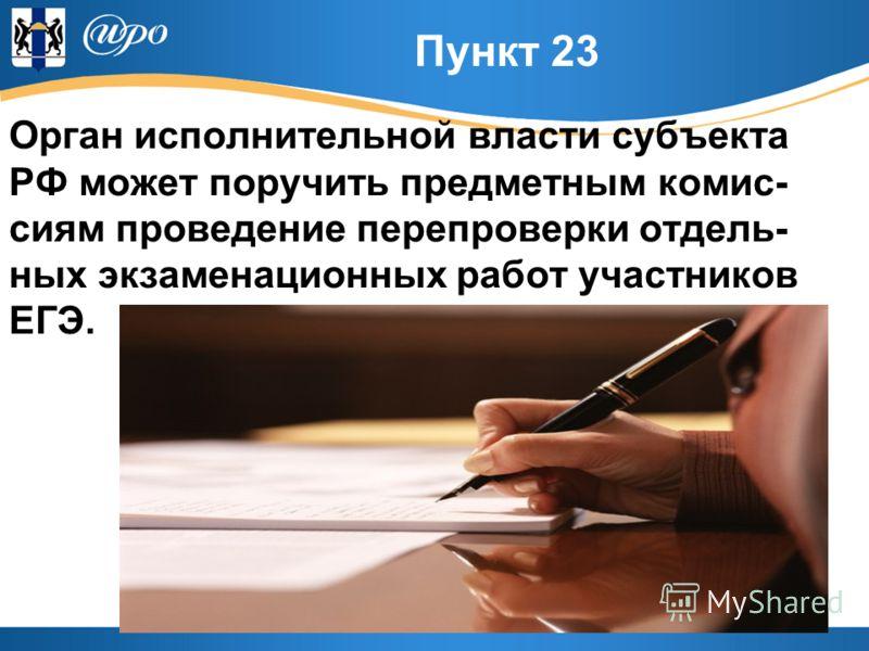 Пункт 23 Орган исполнительной власти субъекта РФ может поручить предметным комис- сиям проведение перепроверки отдель- ных экзаменационных работ участников ЕГЭ.