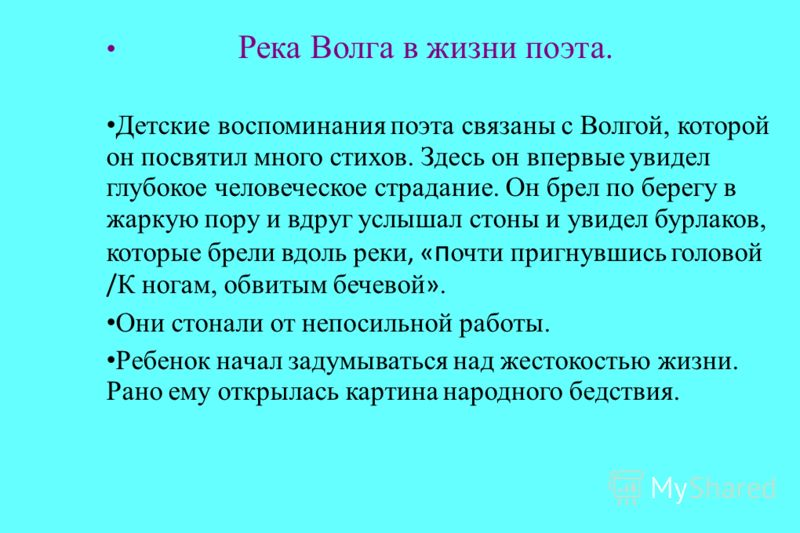 Река Волга в жизни поэта. Детские воспоминания поэта связаны с Волгой, которой он посвятил много стихов. Здесь он впервые увидел глубокое человеческое страдание. Он брел по берегу в жаркую пору и вдруг услышал стоны и увидел бурлаков, которые брели в
