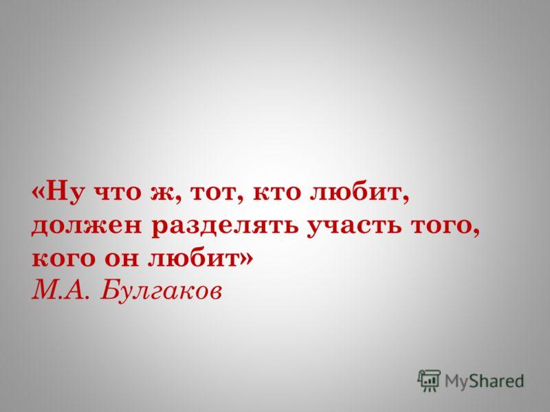 «Ну что ж, тот, кто любит, должен разделять участь того, кого он любит» М.А. Булгаков
