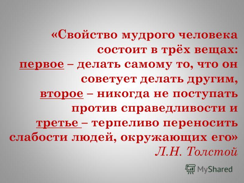 «Свойство мудрого человека состоит в трёх вещах: первое – делать самому то, что он советует делать другим, второе – никогда не поступать против справедливости и третье – терпеливо переносить слабости людей, окружающих его» Л.Н. Толстой