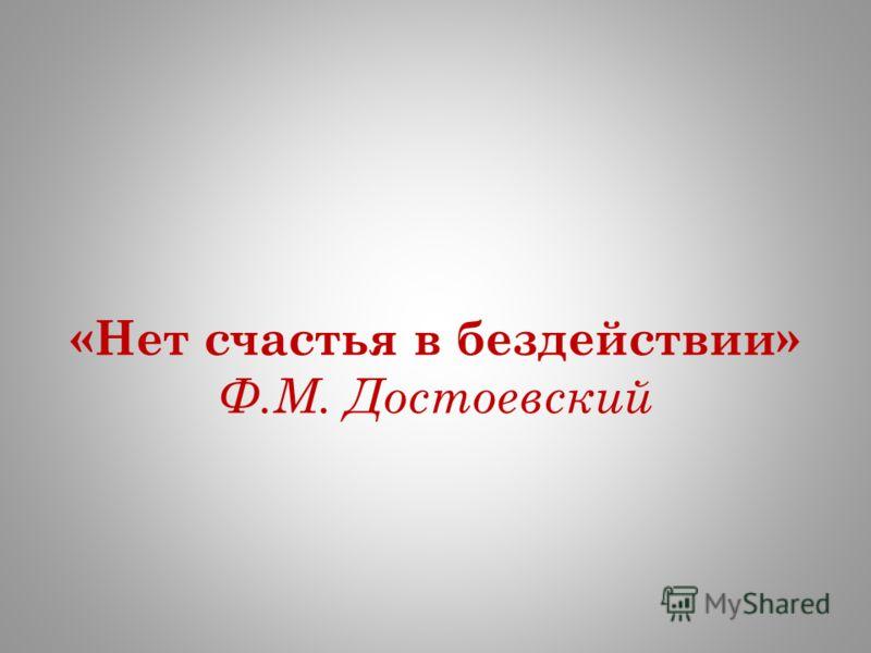 «Нет счастья в бездействии» Ф.М. Достоевский