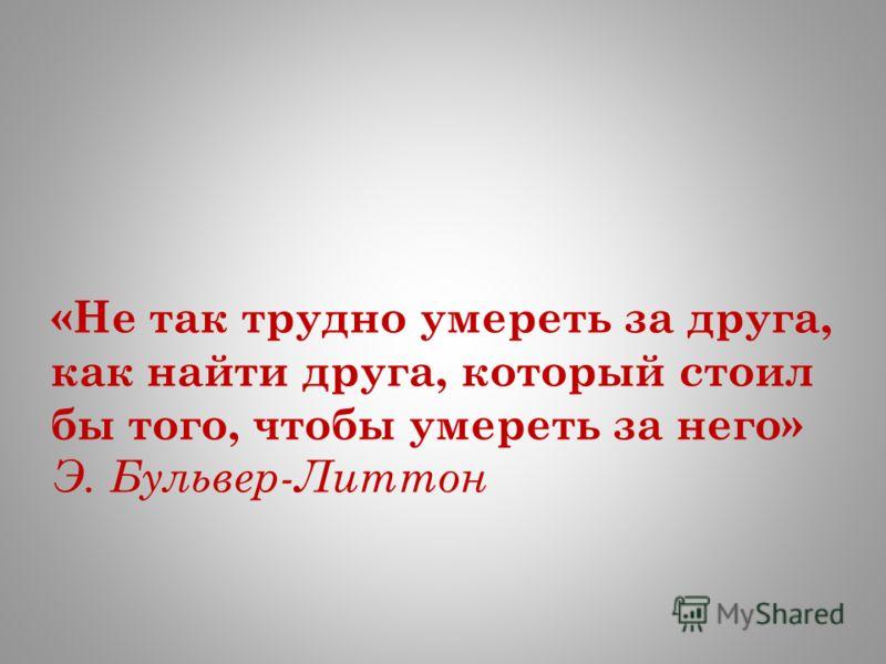 «Не так трудно умереть за друга, как найти друга, который стоил бы того, чтобы умереть за него» Э. Бульвер-Литтон
