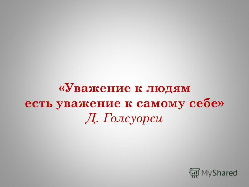 «Уважение к людям есть уважение к самому себе» Д. Голсуорси