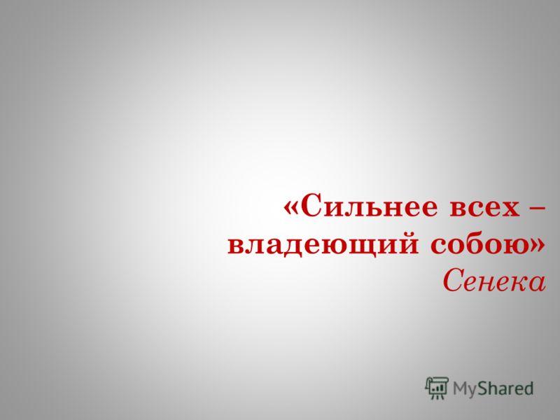 «Сильнее всех – владеющий собою» Сенека
