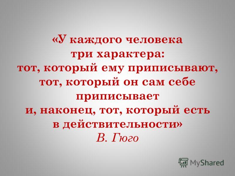 «У каждого человека три характера: тот, который ему приписывают, тот, который он сам себе приписывает и, наконец, тот, который есть в действительности» В. Гюго