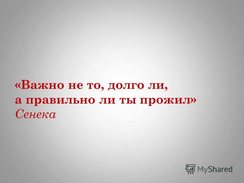 «Важно не то, долго ли, а правильно ли ты прожил» Сенека