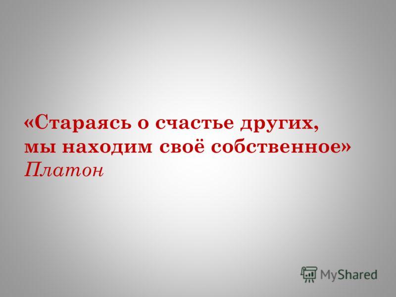 «Стараясь о счастье других, мы находим своё собственное» Платон